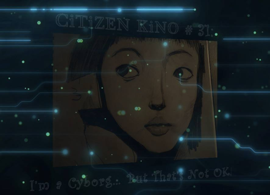 CiTiZEN KiNO #31: I'm A Cyborg, And That's NOT OK !