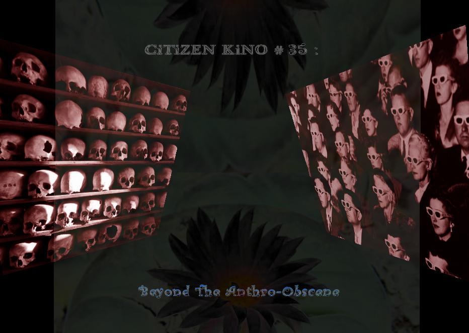 "CiTiZEN KiNO #35 : ""Seen But Not Heard in The Anthro-Obscene"""